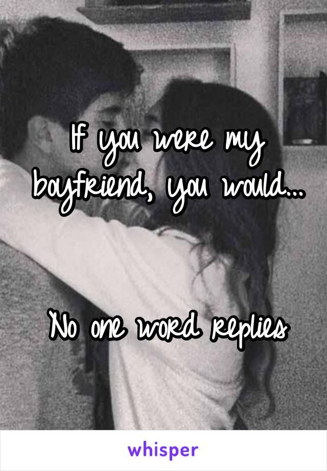 If you were my boyfriend, you would...   No one word replies