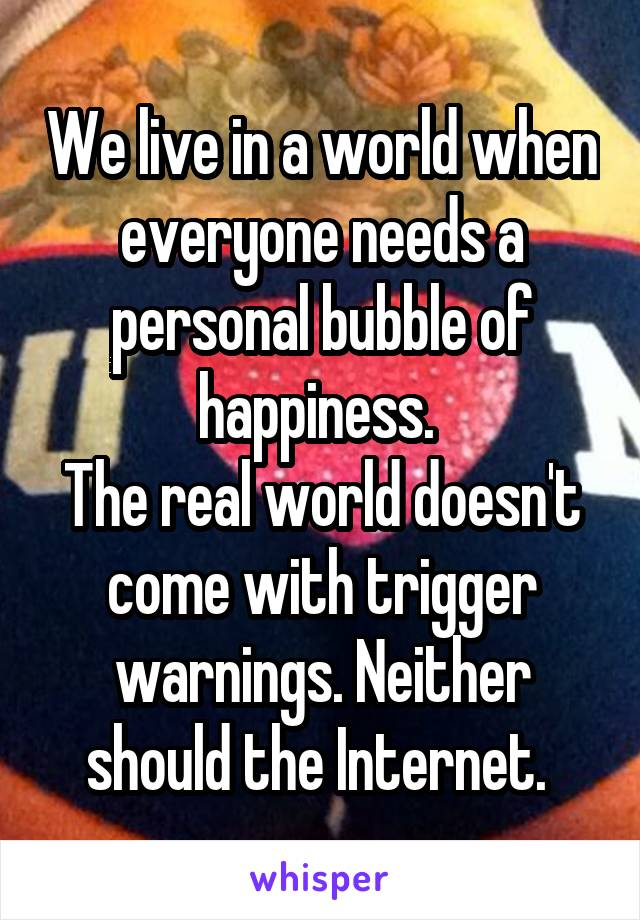 We live in a world when everyone needs a personal bubble of happiness.  The real world doesn't come with trigger warnings. Neither should the Internet.