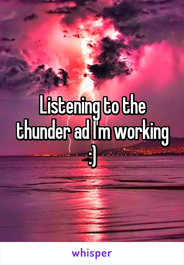 Listening to the thunder ad I'm working :)