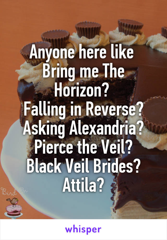 Anyone here like  Bring me The Horizon?  Falling in Reverse? Asking Alexandria? Pierce the Veil? Black Veil Brides? Attila?