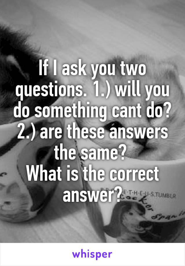 If I ask you two questions. 1.) will you do something cant do? 2.) are these answers the same?  What is the correct answer?