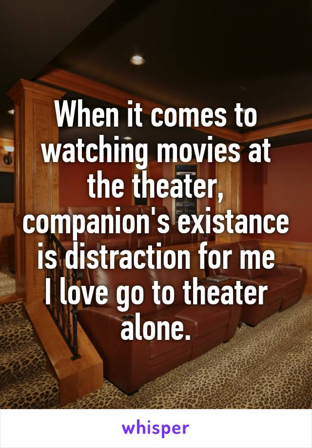 When it comes to watching movies at the theater, companion's existance is distraction for me I love go to theater alone.