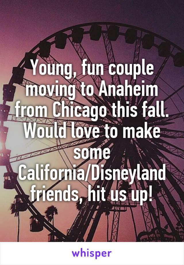 Young, fun couple moving to Anaheim from Chicago this fall. Would love to make some California/Disneyland friends, hit us up!