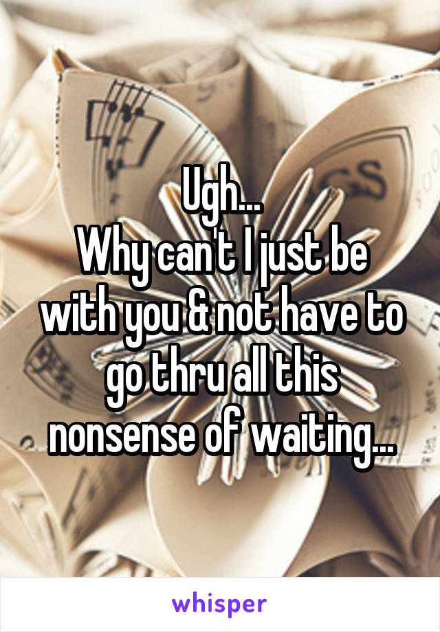 Ugh... Why can't I just be with you & not have to go thru all this nonsense of waiting...