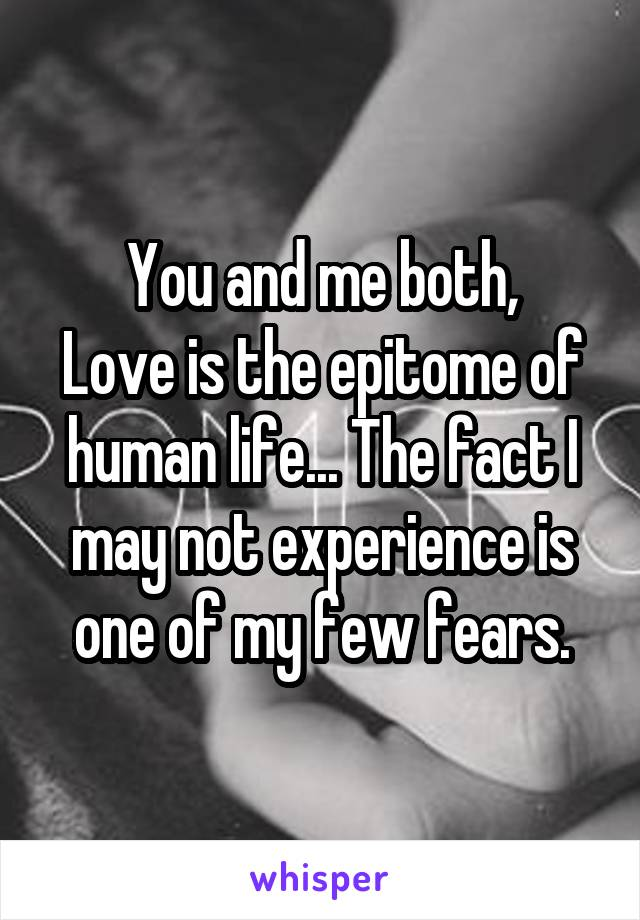 You and me both, Love is the epitome of human life... The fact I may not experience is one of my few fears.