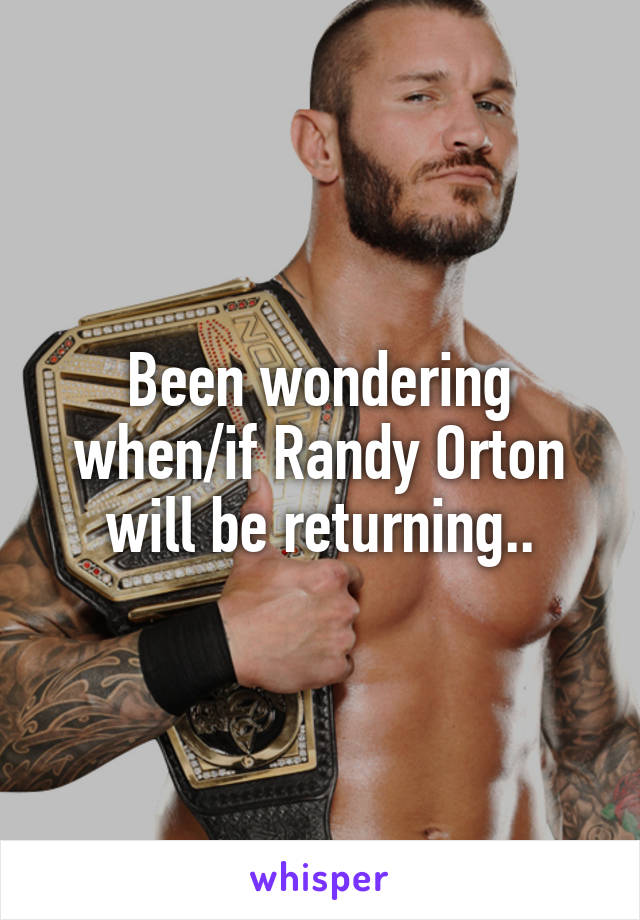Been wondering when/if Randy Orton will be returning..