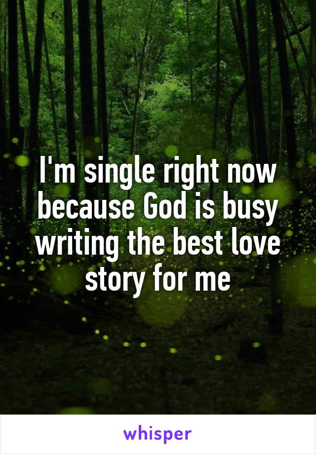 I'm single right now because God is busy writing the best love story for me