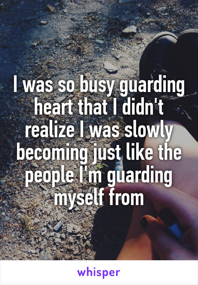 I was so busy guarding heart that I didn't realize I was slowly becoming just like the people I'm guarding myself from