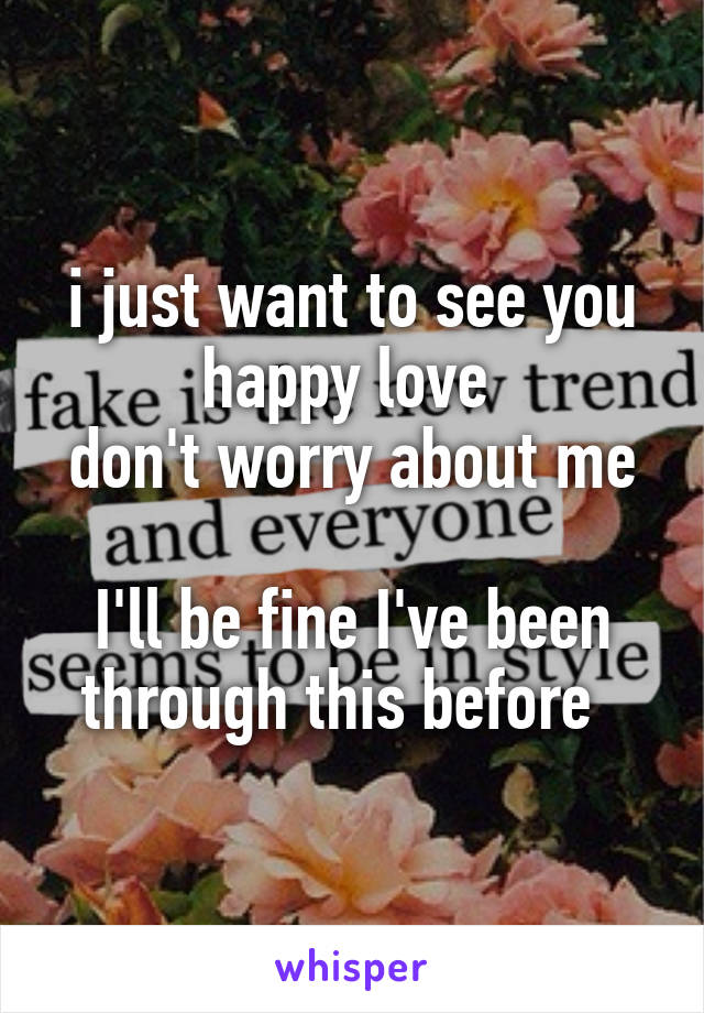 i just want to see you happy love  don't worry about me  I'll be fine I've been through this before
