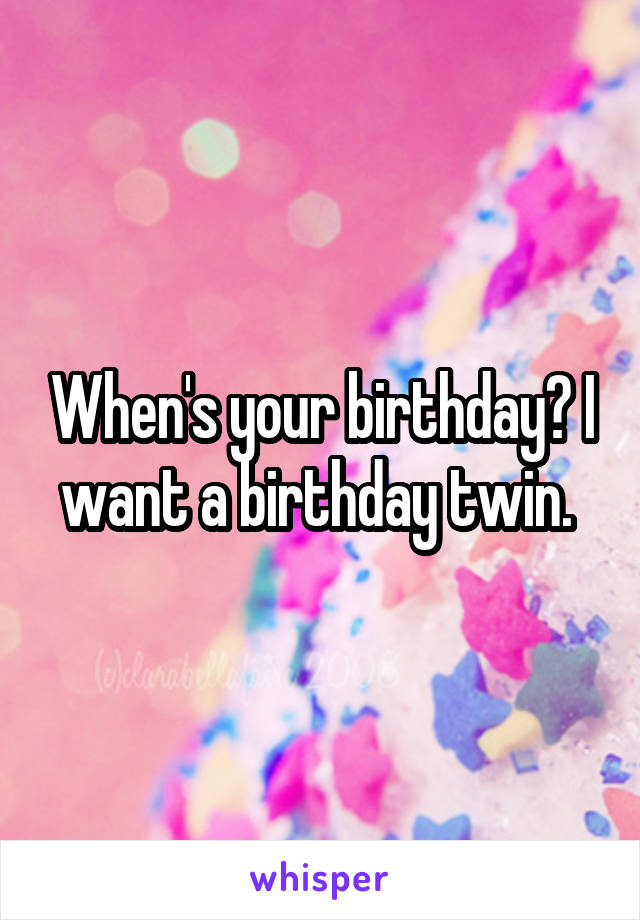 When's your birthday? I want a birthday twin.