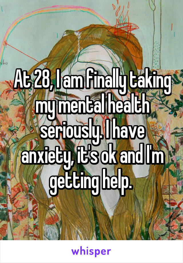 At 28, I am finally taking my mental health seriously. I have anxiety, it's ok and I'm getting help.