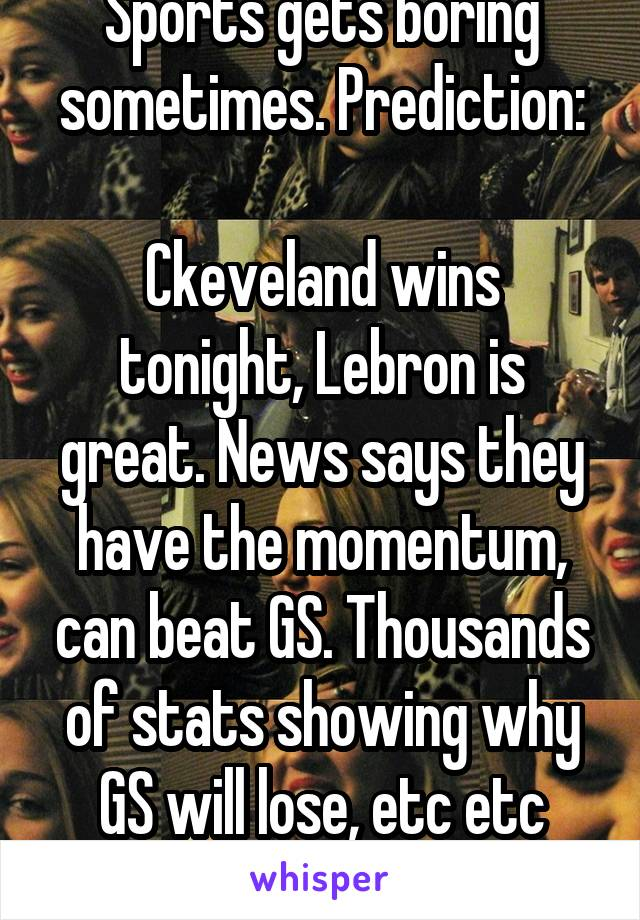 Sports gets boring sometimes. Prediction:  Ckeveland wins tonight, Lebron is great. News says they have the momentum, can beat GS. Thousands of stats showing why GS will lose, etc etc etc...