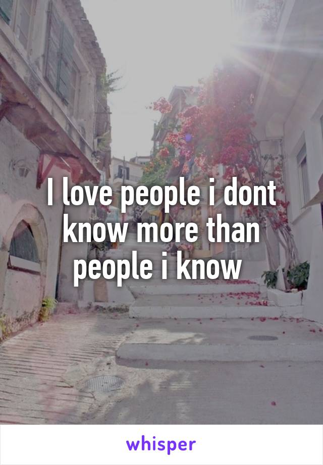 I love people i dont know more than people i know