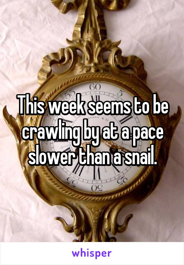 This week seems to be crawling by at a pace slower than a snail.