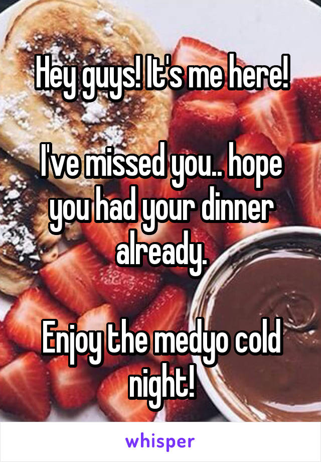 Hey guys! It's me here!  I've missed you.. hope you had your dinner already.  Enjoy the medyo cold night!