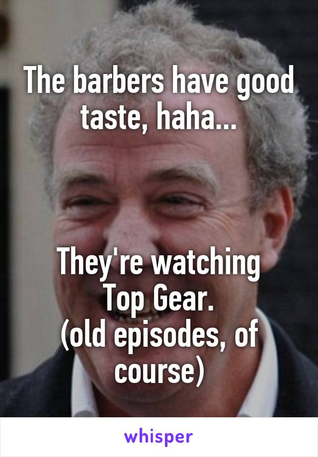 The barbers have good taste, haha...    They're watching Top Gear. (old episodes, of course)