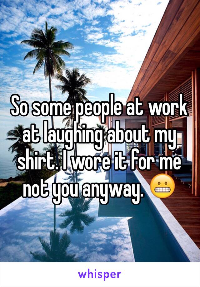 So some people at work at laughing about my shirt. I wore it for me not you anyway. 😬