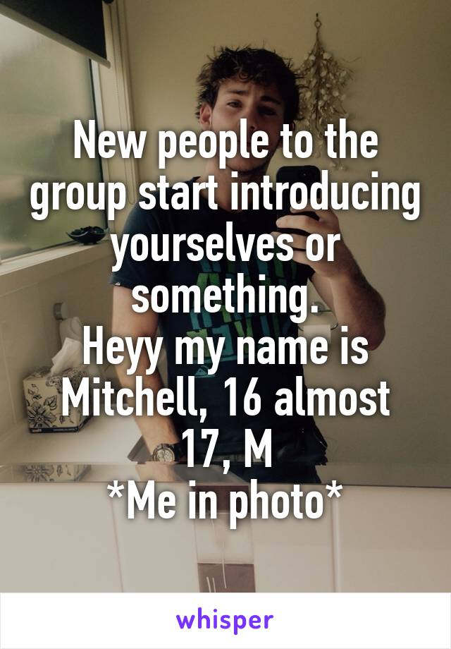 New people to the group start introducing yourselves or something. Heyy my name is Mitchell, 16 almost 17, M *Me in photo*