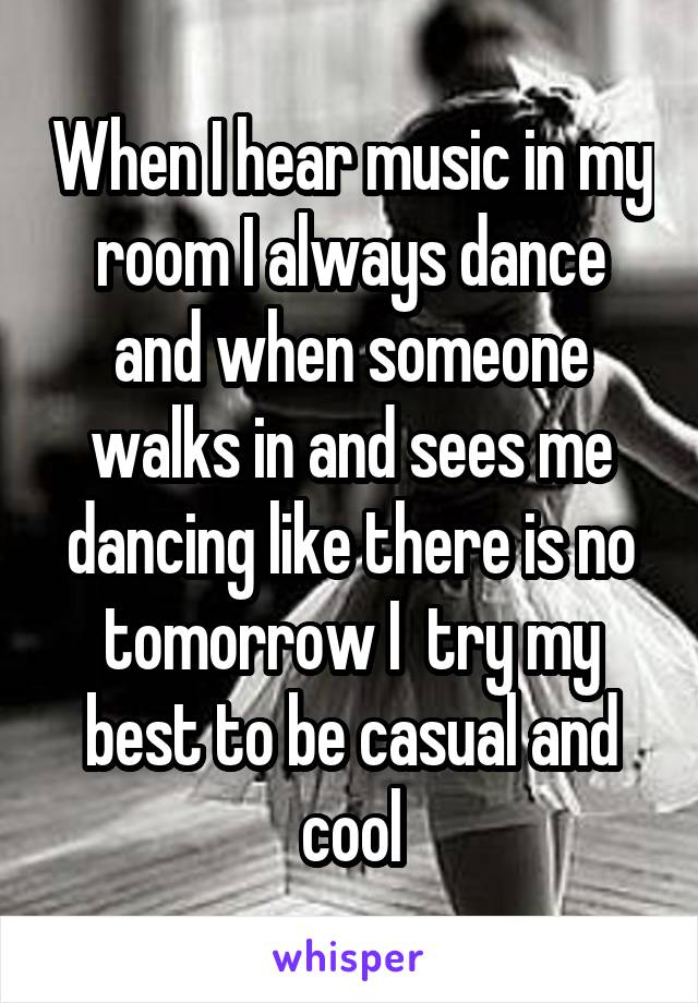 When I hear music in my room I always dance and when someone walks in and sees me dancing like there is no tomorrow I  try my best to be casual and cool
