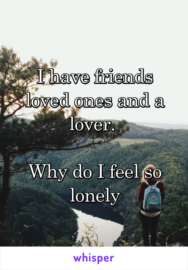 I have friends loved ones and a lover.   Why do I feel so lonely