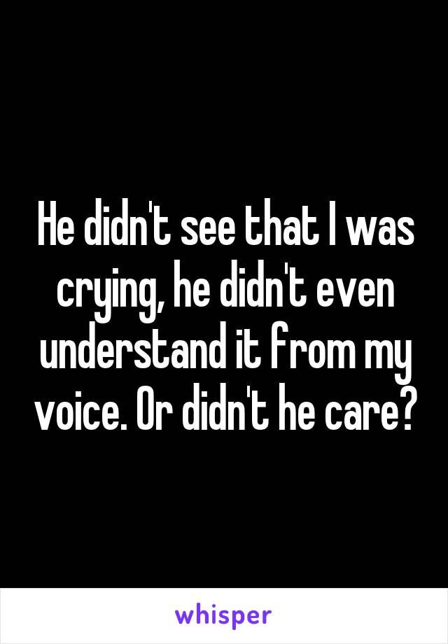 He didn't see that I was crying, he didn't even understand it from my voice. Or didn't he care?