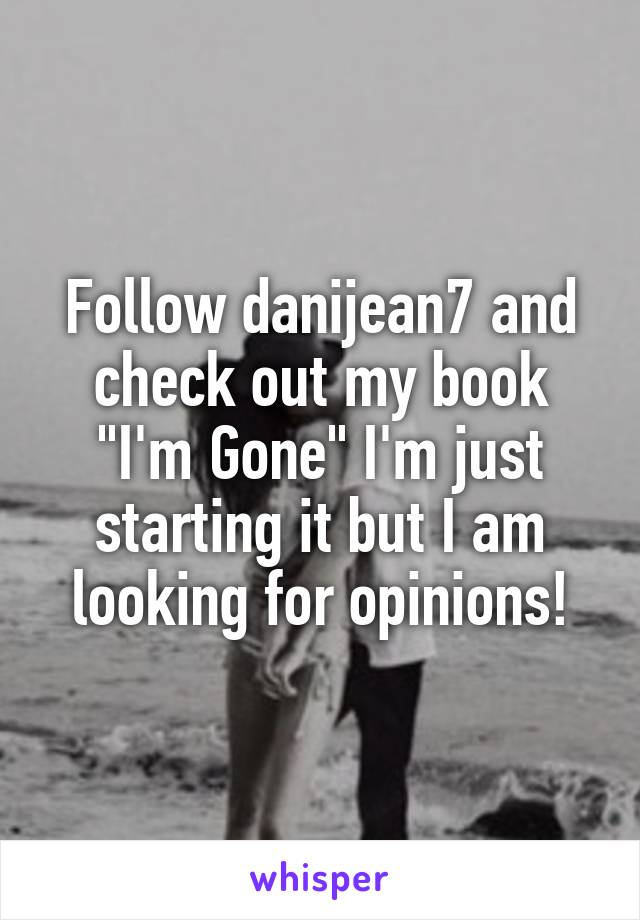 "Follow danijean7 and check out my book ""I'm Gone"" I'm just starting it but I am looking for opinions!"