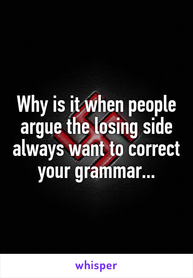 Why is it when people argue the losing side always want to correct your grammar...
