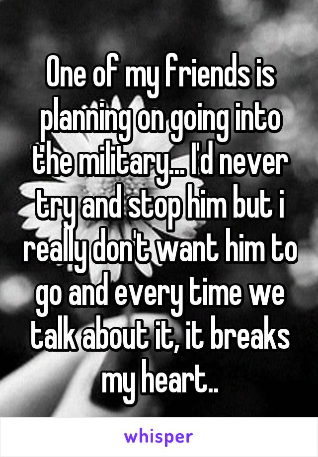 One of my friends is planning on going into the military... I'd never try and stop him but i really don't want him to go and every time we talk about it, it breaks my heart..