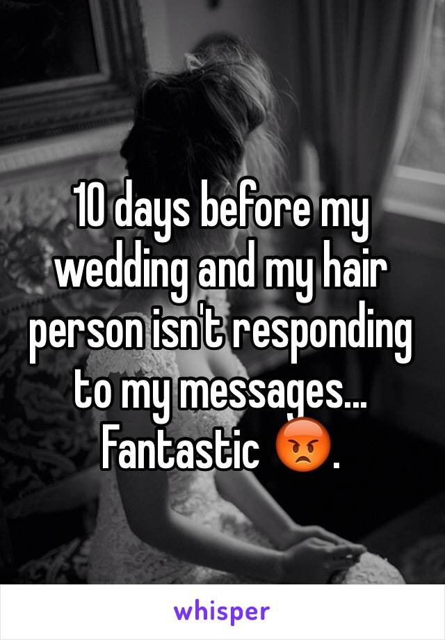 10 days before my wedding and my hair person isn't responding to my messages... Fantastic 😡.