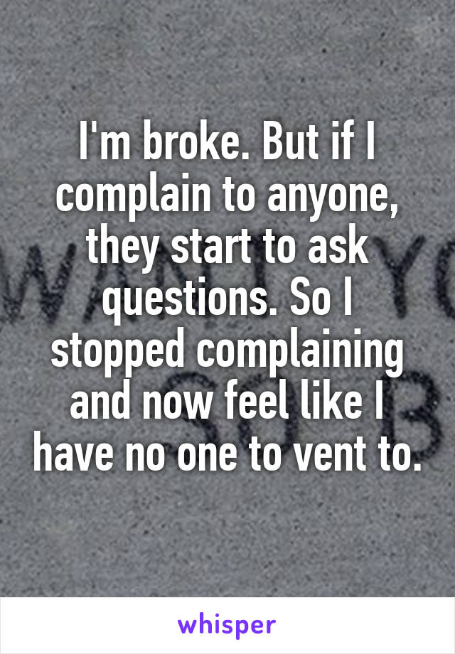 I'm broke. But if I complain to anyone, they start to ask questions. So I stopped complaining and now feel like I have no one to vent to.