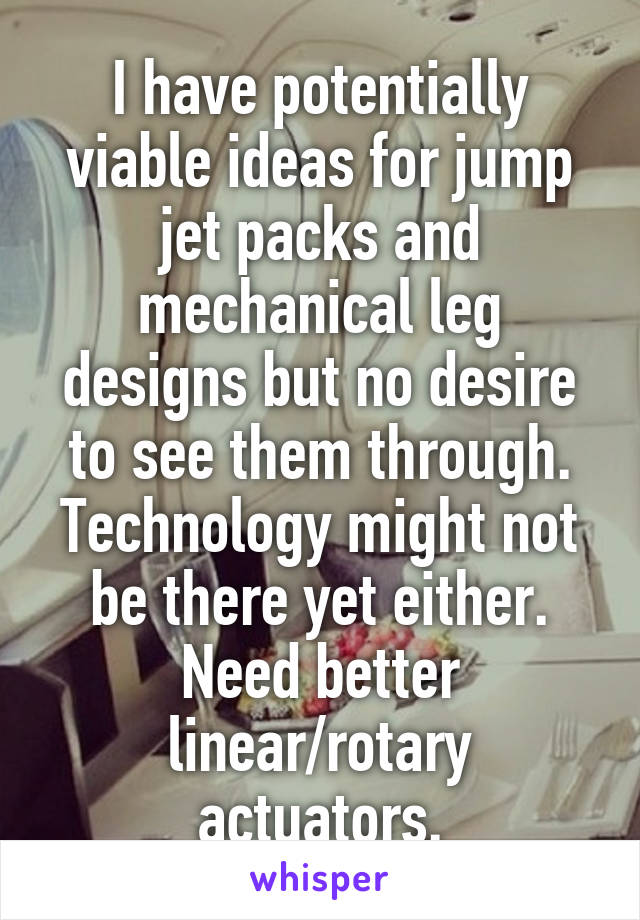 I have potentially viable ideas for jump jet packs and mechanical leg designs but no desire to see them through. Technology might not be there yet either. Need better linear/rotary actuators.