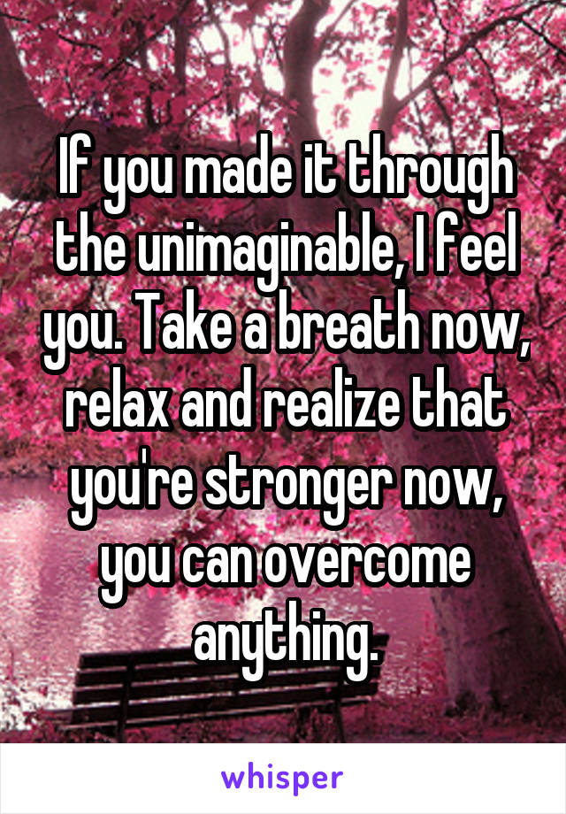 If you made it through the unimaginable, I feel you. Take a breath now, relax and realize that you're stronger now, you can overcome anything.