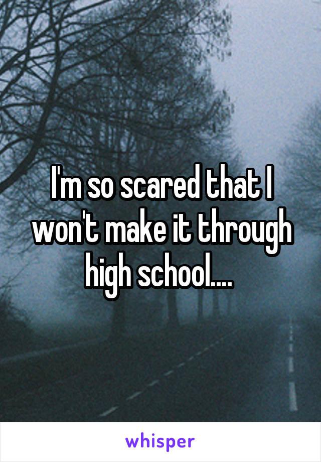 I'm so scared that I won't make it through high school....