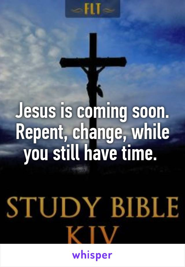 Jesus is coming soon. Repent, change, while you still have time.