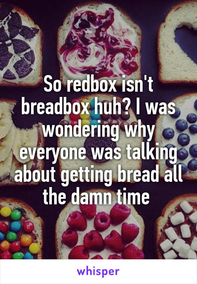 So redbox isn't breadbox huh? I was wondering why everyone was talking about getting bread all the damn time