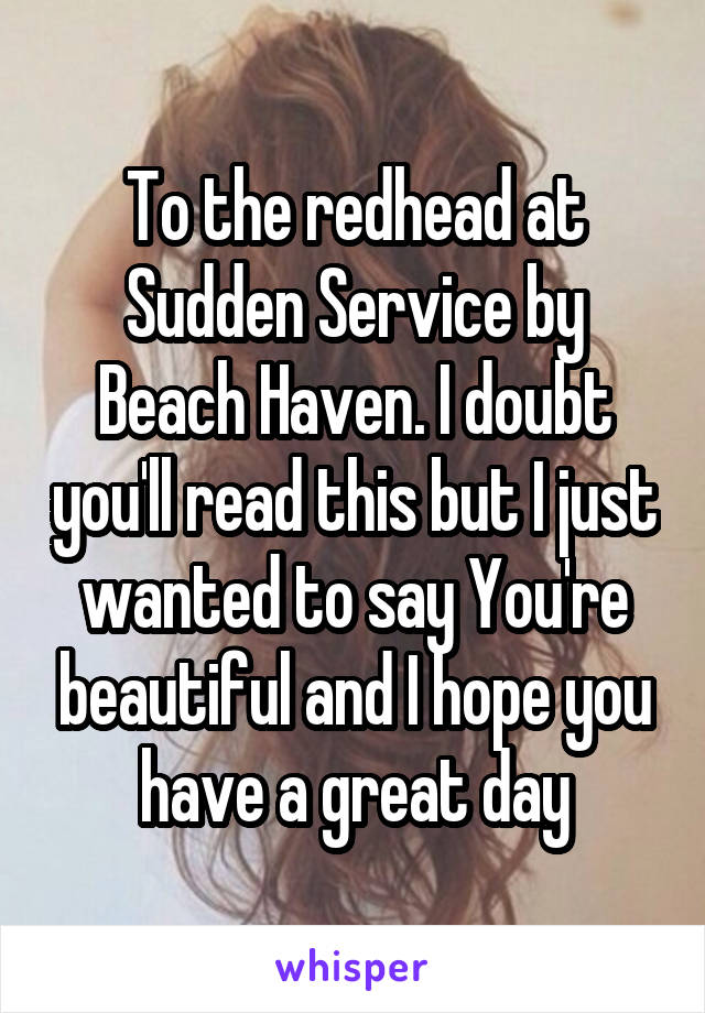 To the redhead at Sudden Service by Beach Haven. I doubt you'll read this but I just wanted to say You're beautiful and I hope you have a great day