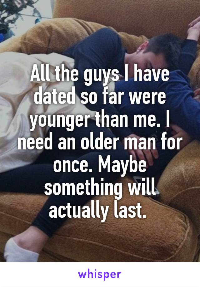 All the guys I have dated so far were younger than me. I need an older man for once. Maybe something will actually last.