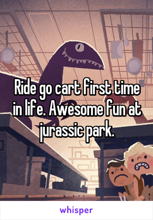 Ride go cart first time in life. Awesome fun at jurassic park.