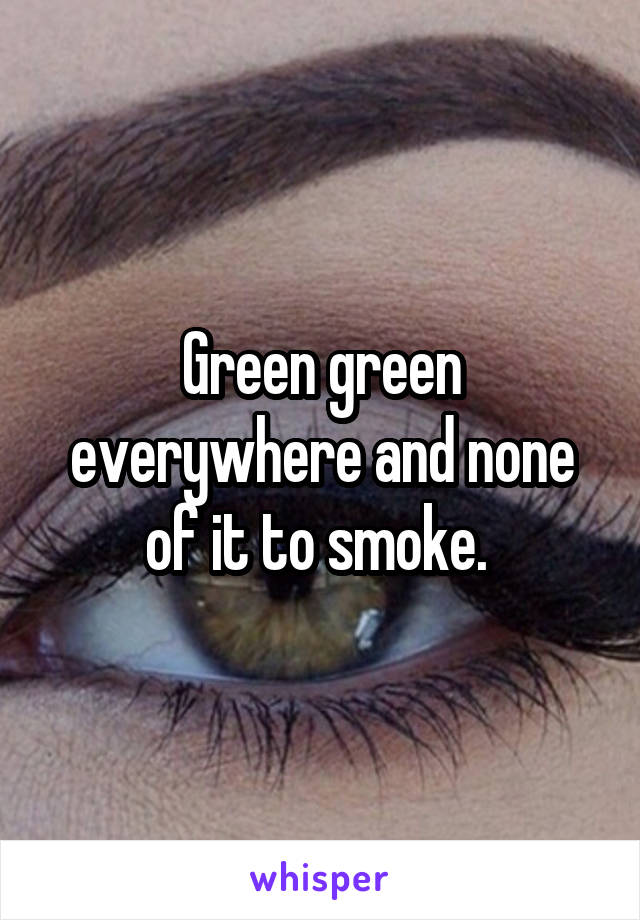 Green green everywhere and none of it to smoke.