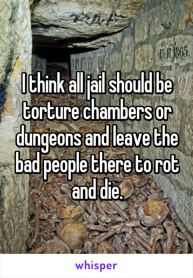 I think all jail should be torture chambers or dungeons and leave the bad people there to rot and die.
