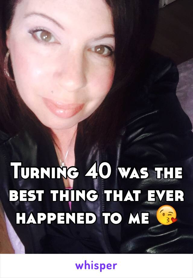 Turning 40 was the best thing that ever happened to me 😘