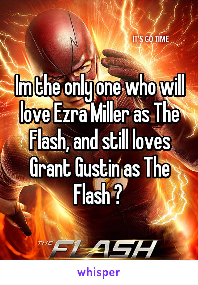 Im the only one who will love Ezra Miller as The Flash, and still loves Grant Gustin as The Flash ?