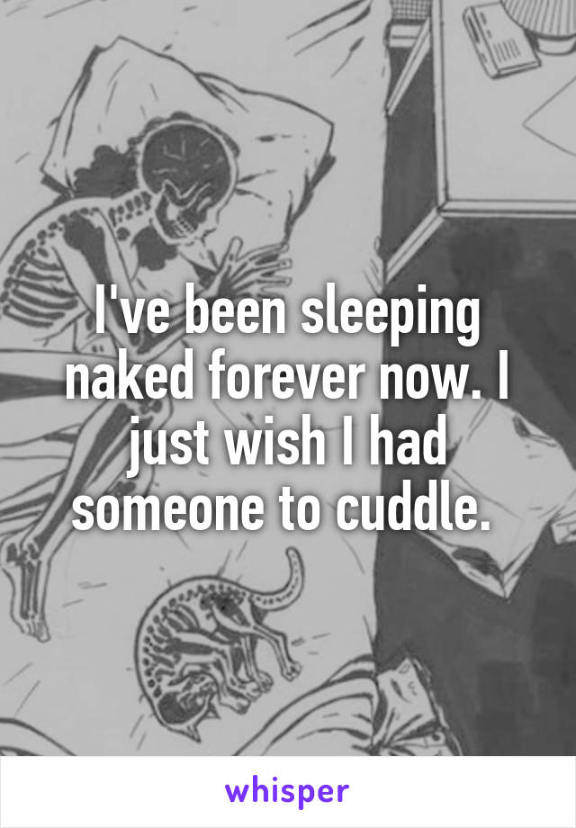 I've been sleeping naked forever now. I just wish I had someone to cuddle.