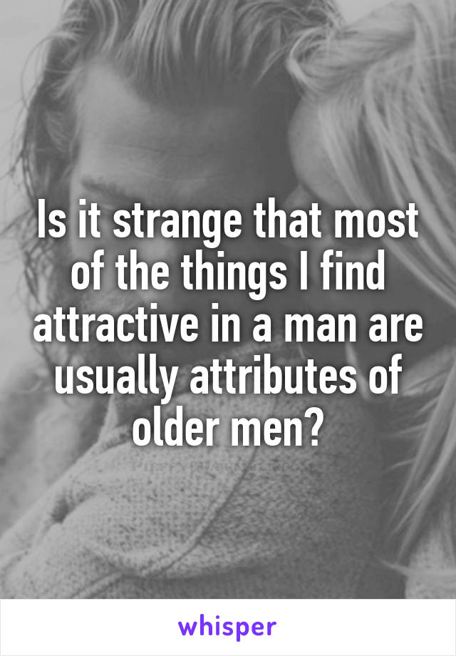 Is it strange that most of the things I find attractive in a man are usually attributes of older men?