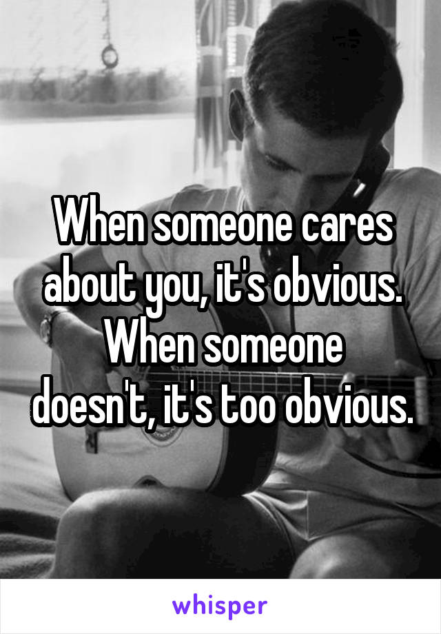 When someone cares about you, it's obvious. When someone doesn't, it's too obvious.