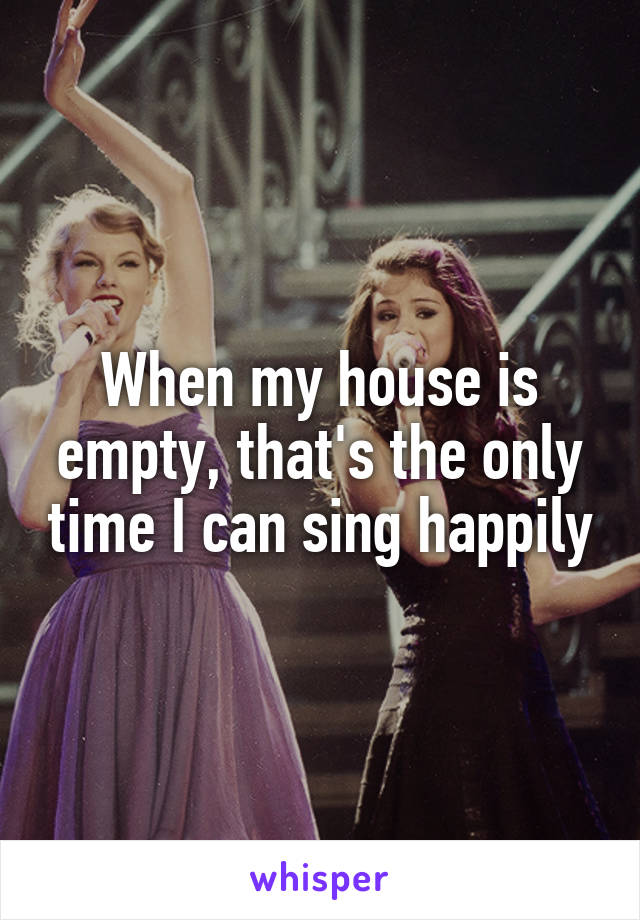 When my house is empty, that's the only time I can sing happily