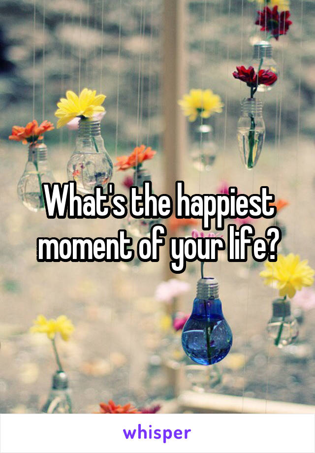 What's the happiest moment of your life?