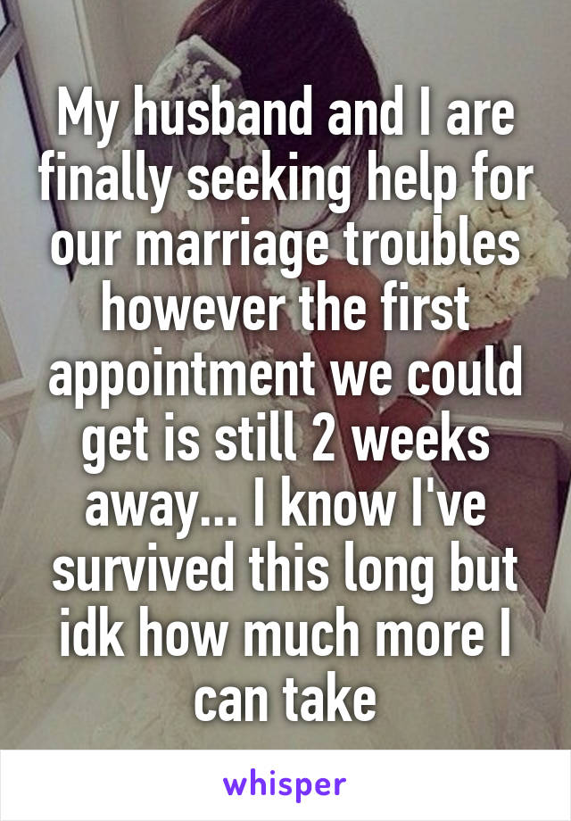 My husband and I are finally seeking help for our marriage troubles however the first appointment we could get is still 2 weeks away... I know I've survived this long but idk how much more I can take
