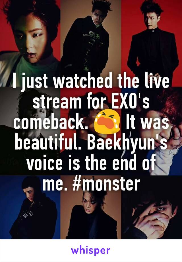 I just watched the live stream for EXO's comeback. 😭 It was beautiful. Baekhyun's voice is the end of me. #monster