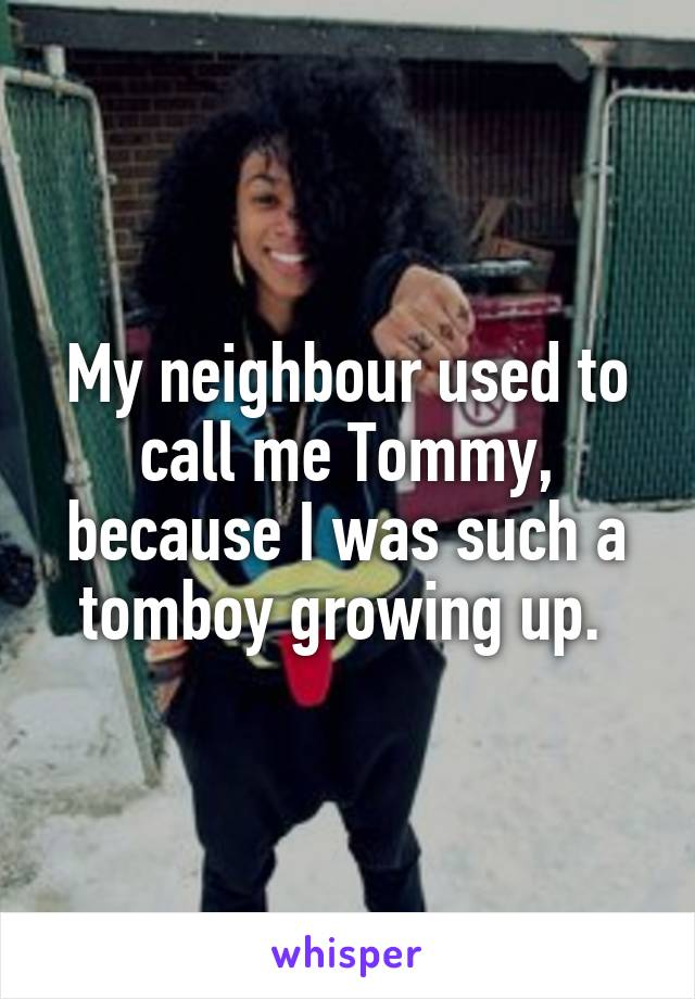 My neighbour used to call me Tommy, because I was such a tomboy growing up.